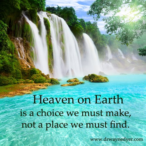 Heaven on Earth is a choice we must make, not a place we must find.